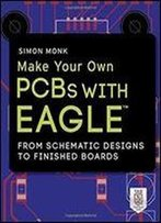 Make Your Own Pcbs With Eagle: From Schematic Designs To Finished Boards (Electronics)