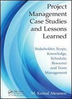 Project Management Case Studies And Lessons Learned: Stakeholder, Scope, Knowledge, Schedule, Resource And Team Management