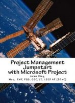 Project Management Jumpstart With Microsoft Project: Initiation, Planning, Execution, Monitoring/Controlling And Closing