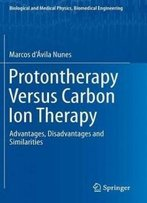 Protontherapy Versus Carbon Ion Therapy: Advantages, Disadvantages And Similarities (Biological And Medical Physics, Biomedical Engineering)