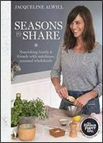 Seasons To Share: Nourishing Family And Friends With Nutritious, Seasonal Wholefood