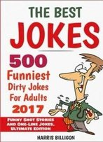 The Best Jokes: 500 Funniest Dirty Jokes For Adults 2017: Funny Short Stories And One-Line Jokes. Ultimate Edition (Volume 5)