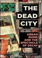 The Dead City: Urban Ruins And The Spectacle Of Decay (International Library Of Visual Culture)