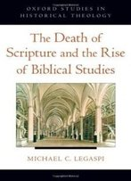 The Death Of Scripture And The Rise Of Biblical Studies (Oxford Studies In Historical Theology)