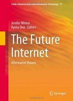 The Future Internet: Alternative Visions (Public Administration And Information Technology)