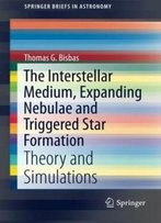 The Interstellar Medium, Expanding Nebulae And Triggered Star Formation: Theory And Simulations (Springerbriefs In Astronomy)