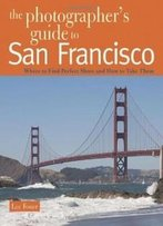 The Photographer's Guide To San Francisco: Where To Find Perfect Shots And How To Take Them (The Photographer's Guide)