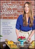 The Recipe Hacker Confidential: Break The Code To Cooking Mouthwatering & Good-For-You Meals Without Grains, Gluten, Dairy, Soy, Or Cane Sugar