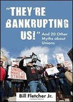'They're Bankrupting Us!': And 20 Other Myths About Unions