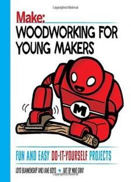 Woodworking For Young Makers: Fun And Easy Do-it-yourself Projects