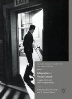 Adaptation In Visual Culture: Images, Texts, And Their Multiple Worlds (Palgrave Studies In Adaptation And Visual Culture)