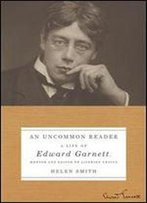 An Uncommon Reader: A Life Of Edward Garnett, Mentor And Editor Of Literary Genius
