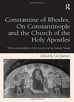 Constantine Of Rhodes, On Constantinople And The Church Of The Holy Apostles: With A New Edition Of The Greek Text By Ioannis Vassis