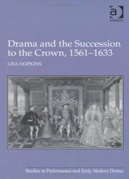 Drama And The Succession To The Crown, 15611633 (studies In Performance And Early Modern Drama)