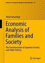 Economic Analysis Of Families And Society: The Transformation Of Japanese Society And Public Policies (Advances In Japanese Business And Economics)