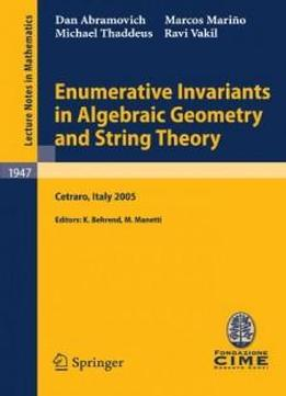 Enumerative Invariants In Algebraic Geometry And String Theory: Lectures Given At The C.i.m.e. Summer School Held In Cetraro, Italy, June 6-11, 2005 ... Mathematics / C.i.m.e. Foundation Subseries)