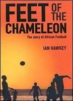 Feet Of The Chameleon: The Story Of Football In Africa