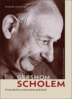 Gershom Scholem: From Berlin To Jerusalem And Back (The Tauber Institute Series For The Study Of European Jewry)