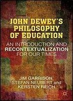 John Deweys Philosophy Of Education: An Introduction And Recontextualization For Our Times