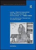 Land, Proto-Industry And Population In Catalonia, C. 1680-1829: An Alternative Transition To Capitalism? (Modern Economic And Social History)