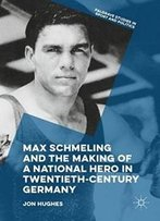 Max Schmeling And The Making Of A National Hero In Twentieth-Century Germany (Palgrave Studies In Sport And Politics)