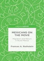 Mexicans On The Move: Migration And Return In Rural Mexico