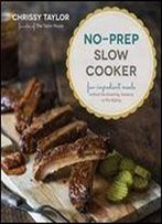 No-Prep Slow Cooker: Easy, Few-Ingredient Meals Without The Browning, Sauteing Or Pre-Baking