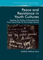 Peace And Resistance In Youth Cultures: Reading The Politics Of Peacebuilding From Harry Potter To The Hunger Games (Rethinking Peace And Conflict Studies)