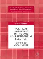 Political Marketing In The 2016 U.S. Presidential Election (Palgrave Studies In Political Marketing And Management)