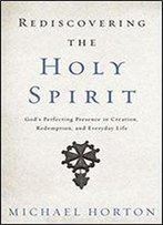 Rediscovering The Holy Spirit: Gods Perfecting Presence In Creation, Redemption, And Everyday Life