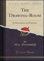 The Drawing-Room: Its Decorations And Furniture (Classic Reprint)