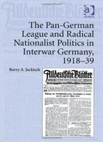 The Pan-German League And Radical Nationalist Politics In Interwar Germany, 1918-39