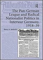The Pan-German League And Radical Nationalist Politics In Interwar Germany, 191839