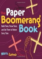 The Paper Boomerang Book: Build Them, Throw Them, And Get Them To Return Every Time