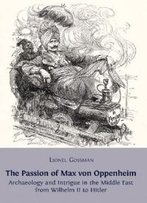 The Passion Of Max Von Oppenheim: Archaeology And Intrigue In The Middle East From Wilhelm Ii To Hitler