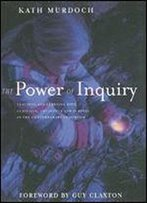 The Power Of Inquiry: Teaching And Learning With Curiosity, Creativity And Purpose In The Contemporary Classroom