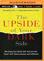 "The Upside Of Your Dark Side: Why Being Your Whole Self―Not Just Your ""Good"" Self―Drives Success And Fulfillment"