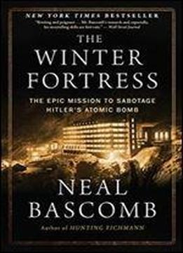 The Winter Fortress: The Epic Mission To Sabotage Hitlers Atomic Bomb
