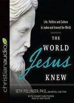 The World Jesus Knew: Life, Politics, And Culture In Judea And Around The World