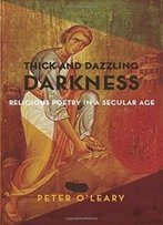 Thick And Dazzling Darkness: Religious Poetry In A Secular Age