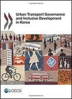 Urban Transport Governance And Inclusive Development In Korea: Edition 2017 (Volume 2017)