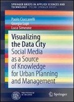Visualizing The Data City: Social Media As A Source Of Knowledge For Urban Planning And Management (Springerbriefs In Applied Sciences And Technology)