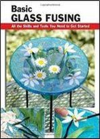 Basic Glass Fusing: All The Skills And Tools You Need To Get Started