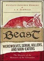 Beast: Werewolves, Serial Killers, And Man-Eaters: The Mystery Of The Monsters Of The Gevaudan