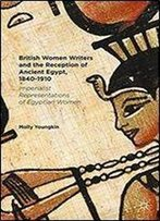 British Women Writers And The Reception Of Ancient Egypt, 1840-1910: Imperialist Representations Of Egyptian Women