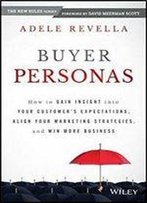 Buyer Personas: How To Gain Insight Into Your Customer's Expectations, Align Your Marketing Strategies, And Win