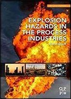 Explosion Hazards In The Process Industries (Gulf Professional Publishing)