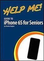 Help Me! Guide To Iphone 6s For Seniors: Introduction To The Iphone 6s For Beginners