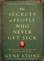 The Secrets Of People Who Never Get Sick: What They Know, Why It Works, And How It Can Work For You