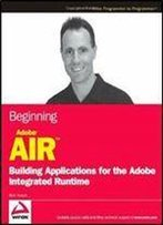 Beginning Adobe Air: Building Applications For The Adobe Integrated Runtime